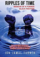 Ripples of Time: Memoir of a Former Black Panther: How Domestic White Terrorism and Policing Has Demonized Dehumanized; Desecrated BLACK BODIES: Domestic White Terrorism; Policing from Slavery to the Rise of Trumpism: Fascism in America