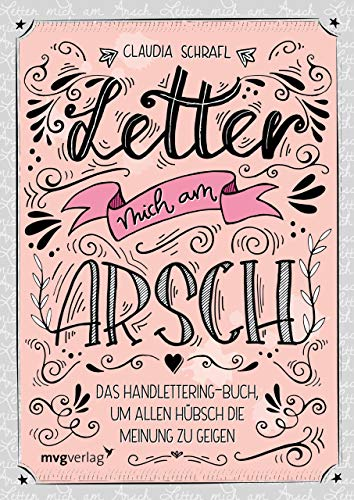 Letter mich am Arsch: Das Handlettering-Buch, um allen hübsch die Meinung zu geigen