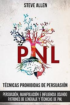 Técnicas prohibidas de Persuasión  manipulación e influencia usando patrones de lenguaje y técnicas de PNL (2a Edición): Cómo persuadir  influenciar y ... de comunicación y persuasión) PDF EPUB Gratis descargar completo