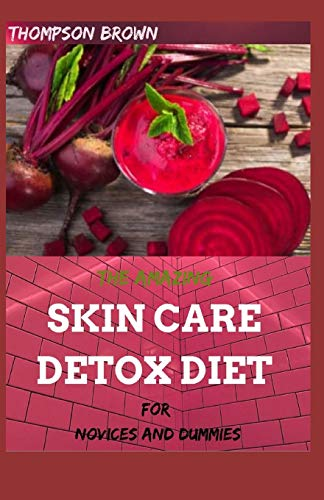 THE AMAZING SKIN CARE DETOX DIET FOR NOVICES AND DUMMIES: A wide-ranging Diet to Heal Your Skin from the Inside Out