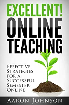 Excellent Online Teaching: Effective Strategies For A Successful Semester Online by [Aaron Johnson]