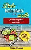 DIETA MEDITERRANEA E LE SUE RICETTE: La guida completa per dimagrire e perdere peso velocemente. Segui uno stile di vita sano e corretto.