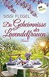 Die Geheimnisse der Lavendelfrauen: Roman von Sissi Flegel