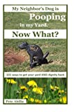 My Neighbor's Dog is Pooping in my Yard. Now What?: 101 Ways to Get Your Yard and Dignity Back