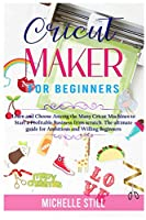 Cricut Maker for Beginners: Learn and Choose Among the many Cricut Machines to Start a Profitable Business from scratch. The ultimate guide for Ambitious and Willing Beginners