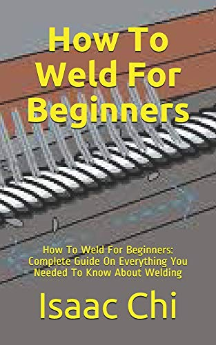 How To Weld For Beginners: How To Weld For Beginners: Complete Guide On Everything You Needed To Know About Welding