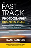 The Fast Track Photographer Business Plan: Build a...