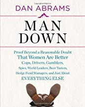 Man Down: Proof Beyond a Reasonable Doubt That Women Are Better Cops, Drivers, Gamblers, Spies, World Leaders, Beer Taster...