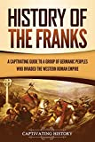 History of the Franks: A Captivating Guide to a Group of Germanic Peoples Who Invaded the Western Roman Empire
