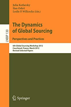 The Dynamics of Global Sourcing: Perspectives and Practices: 6th Global Sourcing Workshop 2012, Courchevel, France, March 12-15, 2012, Revised ... Notes in Business Information Processing)