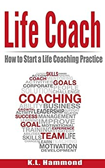 Life Coach: How to Start a Life Coaching Practice by [K.L. Hammond]