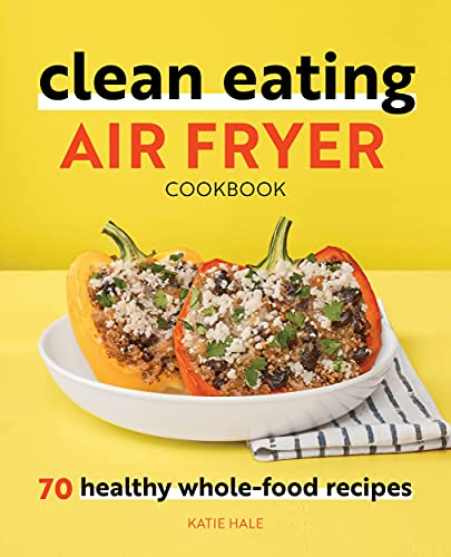 Clean Eating Air Fryer Cookbook: 70 Healthy Whole-Food Recipes