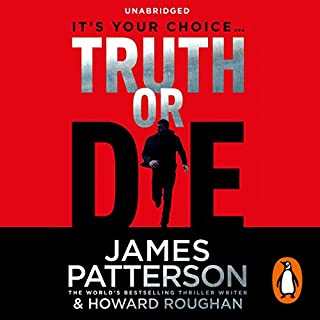 Truth or Die                   By:                                                                                                                                 James Patterson,                                                                                        Howard Roughan                               Narrated by:                                                                                                                                 Edoardo Ballerini                      Length: 7 hrs and 59 mins     25 ratings     Overall 4.0