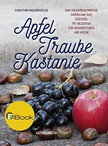 Apfel, Traube, Kastanie: Eine volksmedizinische Sammlung aus Südtirol mit Rezepten für Hausapotheke und Küche