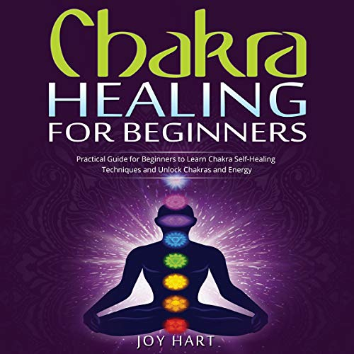 Chakra Healing for Beginners: Practical Guide for Beginners to Learn Chakra Self-Healing Techniques and Unlock Chakras and Energy cover art