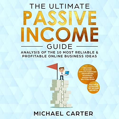 The Ultimate Passive Income Guide: Analysis of the 10 Most Reliable & Profitable Online Business Ideas Including Blogging, Affiliate Marketing, Dropshipping, Ecommerce, Amazon FBA, Self Publishing cover art