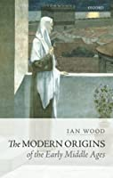 The Modern Origins of the Early Middle Ages by Ian Wood(2016-05-01)