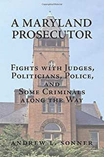 A Maryland Prosecutor: Fights with Judges, Politicians, Police, and Some Criminals along the Way