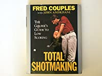 Total Shotmaking: The Golfer's Guide to Low Scoring
