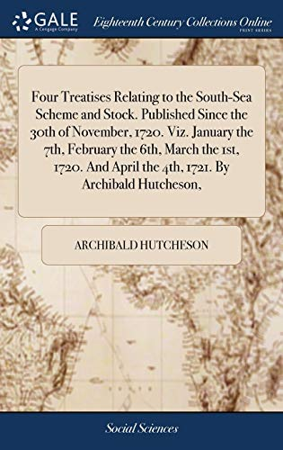 Four Treatises Relating to the South-Sea Scheme and Stock. Published Since the 30th of November, 1720. Viz. January the 7th, February the 6th, March ... April the 4th, 1721. by Archibald Hutcheson,