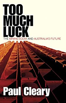 Too Much Luck: The Mining Boom and Australia's Future by [Paul Cleary]