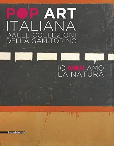 Pop art italiana dalle collezioni della GAM-Torino. Io non amo la natura. Catalogo della mostra (Torino, 27 maggio-22 ottobre 2017). Ediz. illustrata
