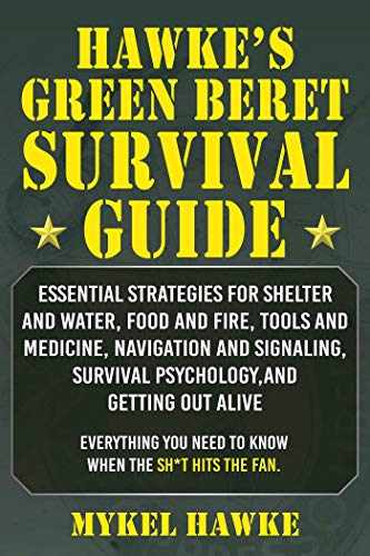 Hawke's Green Beret Survival Manual: Essential Strategies For Shelter and Water, Food and Fire, Tools and Medicine, Navigation and Signaling, Survival Psychology, and Getting Out Alive!
