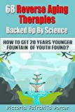 68 Reverse Aging Therapies Backed Up By Science: How To Get 20 Years Younger: Fountain of Youth Found? Anti-aging Foods & Elixirs. Breakthrough Discoveries ... Keep You Forever Young (The Cure - Book 3)