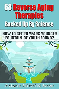 68 Reverse Aging Therapies Backed Up By Science  How To Get 20 Years Younger  Fountain of Youth Found? Anti-aging Foods & Elixirs Breakthrough Discoveries .. Keep You Forever Young  The Cure - Book 3