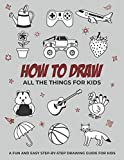How to Draw All the Things for Kids: A Fun and Easy Step-by-Step Drawing Guide for Kids