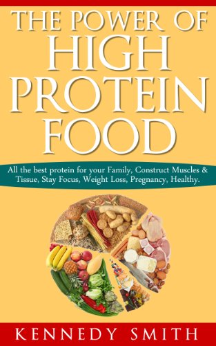 The Power of High Protein Food: All the best protein for your Family, Construct Muscles & Tissue, Stay Focus, Weight Loss, Pregnancy, Healthy.
