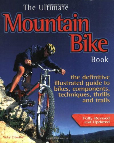 The Ultimate Mountain Bike Book: The Definitive Illustrated Guide to Bikes, Components, Technique, Thrills and Trails: The Defintive Illustrated Guide ... Components, Techniques, Thrills and Trails