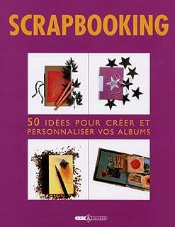 Scrapbooking : 50 Idées pour créer et personnaliser vos albums