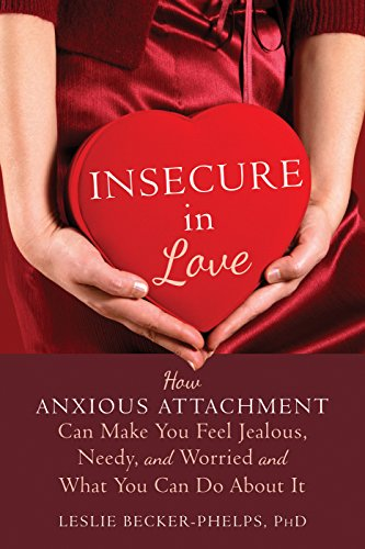 Insecure in Love: How Anxious Attachment Can Make You Feel Jealous, Needy, and Worried and What You...