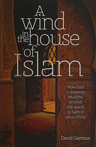 WIND IN THE HOUSE OF ISLAM: How God Is Drawing Muslims Around the World to Faith in Jesus Christ