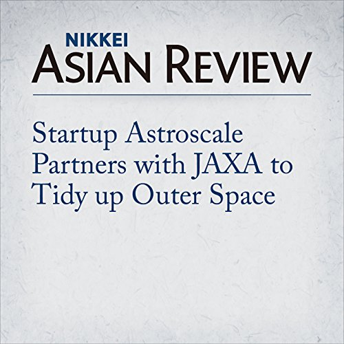 Startup Astroscale Partners with JAXA to Tidy up Outer Space | Nikkei Asian Review