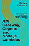API Gateway, Cognito and Node.js Lambdas: A step by step guide to configuring API Gateway, Cognito and Node.js Lambdas in AWS (AWS Cloud Guides)