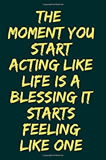 The Moment You Start Acting Like Life Is A Blessing It Starts Feeling Like One: Blank Lined Journal Notebook For Women And...