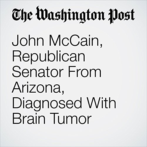 John McCain, Republican Senator From Arizona, Diagnosed With Brain Tumor audiobook cover art