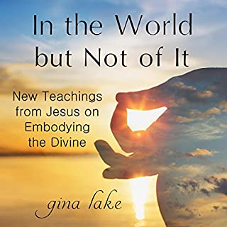 In the World but Not of It     New Teachings from Jesus on Embodying the Divine              By:                                                                                                                                 Gina Lake                               Narrated by:                                                                                                                                 Fred Kennedy                      Length: 4 hrs and 50 mins     182 ratings     Overall 4.8