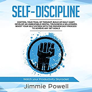 Self-Discipline: Control Your Trail of Thought, Build up Daily Habit, Develop an Unbeatable Mental Toughness & Willpower, Boost Your Self-Esteem with the Proven Easy Process to Achieve Any Set Goals                   By:                                                                                                                                 Jimmie Powell                               Narrated by:                                                                                                                                 Russell Newton                      Length: 3 hrs and 4 mins     10 ratings     Overall 5.0