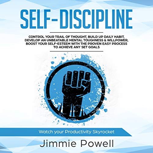 Self-Discipline: Control Your Trail of Thought, Build up Daily Habit, Develop an Unbeatable Mental Toughness & Willpower, Boost Your Self-Esteem with the Proven Easy Process to Achieve Any Set Goals audiobook cover art