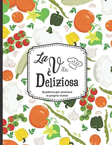 La vita è deliziosa - Quaderno per annotare le proprie ricette: Fino a 100 ricette - per gli...