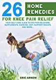 26 Home Remedies for Knee Pain Relief: YOUR SELF CARE GUIDE TO OTC PAIN RELIEVERS, SUPPLEMENTS, EXERCISE, DIET, SUPPORT BRACES AND MORE... (English Edition)