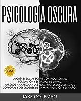 Psicología Oscura: Aprende a analizar a las personas, leer el lenguaje corporal y defenderse de la manipulación y engaños. La guía esencial sobre control mental, persuasión y secretos de la PNL