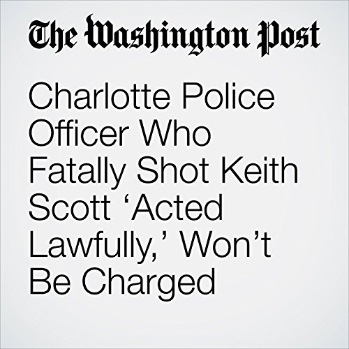 Charlotte Police Officer Who Fatally Shot Keith Scott 'Acted Lawfully,' Won't Be Charged cover art