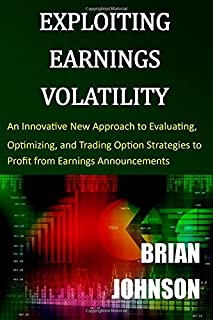 Exploiting Earnings Volatility: An Innovative New Approach to Evaluating, Optimizing, and Trading Option Strategies to Profit from Earnings Announcements by Brian Johnson (8-Apr-2015) Paperback