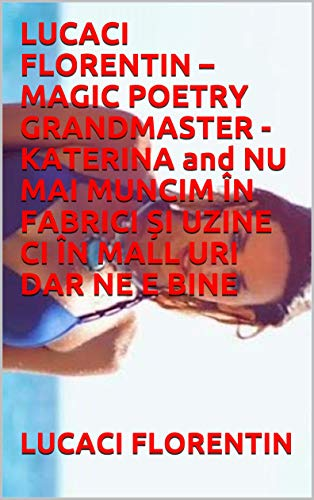 LUCACI FLORENTIN – MAGIC POETRY GRANDMASTER - KATERINA and NU MAI MUNCIM ÎN FABRICI ȘI UZINE CI ÎN MALL URI DAR NE E BINE (English Edition)