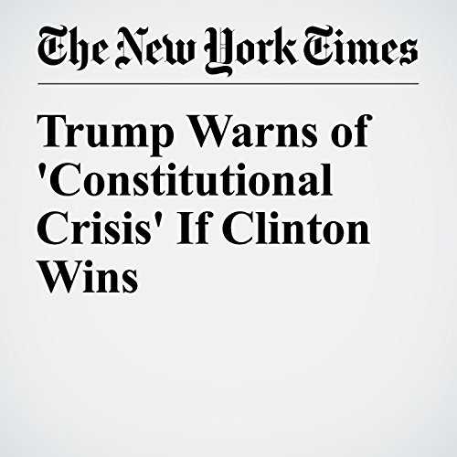 Trump Warns of 'Constitutional Crisis' If Clinton Wins cover art