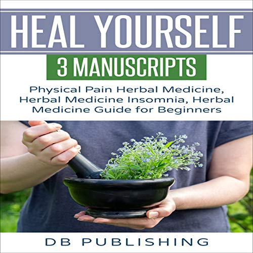 Heal Yourself: 3 Manuscripts - Physical Pain Herbal Medicine, Herbal Medicine Insomnia, Herbal Medicine Guide for Beginners audiobook cover art
